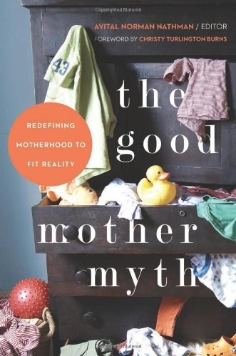 The Good Mother Myth: Redefining Motherhood to Fit Reality von Seal Press