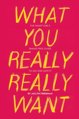 What You Really Really Want: The Smart Girl's Shame-Free Guide to Sex and Safety von Seal Press