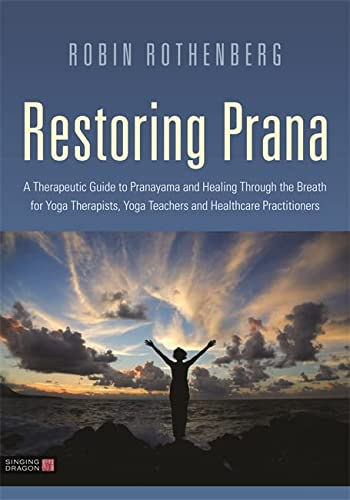 Restoring Prana: A Therapeutic Guide to Pranayama and Healing Through the Breath for Yoga Therapists, Yoga Teachers, and Healthcare Practitioners von Singing Dragon
