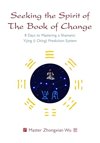 Seeking the Spirit of The Book of Change: 8 Days to Mastering a Shamanic Yijing (I Ching) Prediction System von Singing Dragon