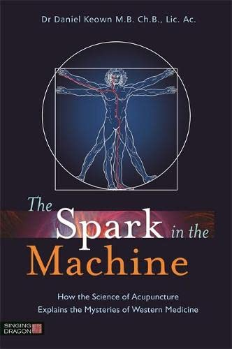 The Spark in the Machine: How the Science of Acupuncture Explains the Mysteries of Western Medicine von Singing Dragon
