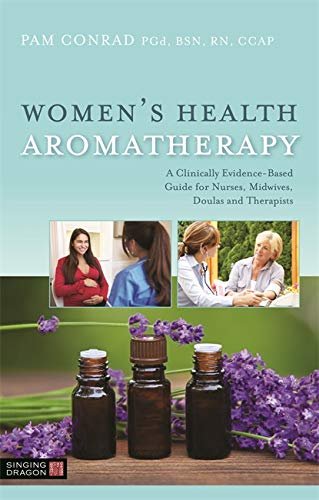 Women's Health Aromatherapy: A Clinically Evidence-Based Guide for Nurses, Midwives, Doulas and Therapists von Singing Dragon