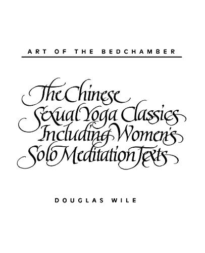 Art of the Bedchamber The Chinese Sexual Yoga Classics Including Women's Solo Meditation Texts: The Chinese Sexual Yoga Classics Including Women's Solo Meditation Texts von State University of New York Press