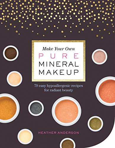 Make Your Own Pure Mineral Makeup: 79 Easy Hypoallergenic Recipes for Radiant Beauty von Storey Publishing LLC