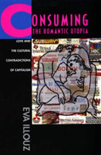 Consuming the Romantic Utopia: Love and the Cultural Contradictions of Capitalism von University of California Press