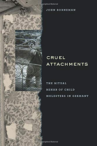 Cruel Attachments: The Ritual Rehab Of Child Molesters In Germany von University of Chicago Press