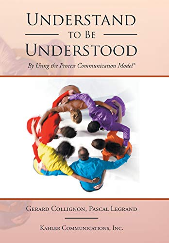 Understand to Be Understood: By Using the Process Communication Model von Xlibris