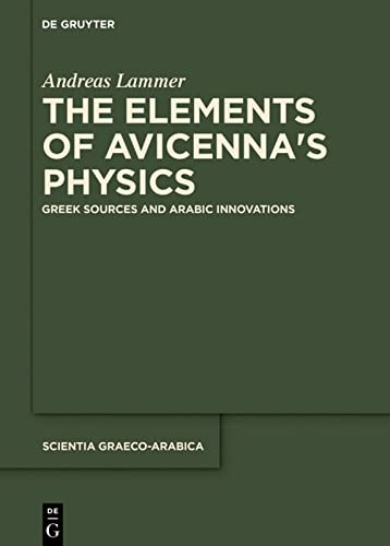 The Elements of Avicenna's Physics: Greek Sources and Arabic Innovations (Scientia Graeco-Arabica, Band 20) von de Gruyter