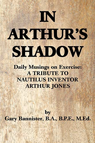 IN ARTHUR'S SHADOW: Daily Musings on Exercise: A TRIBUTE TO NAUTILUS INVENTOR ARTHUR JONES von iUniverse