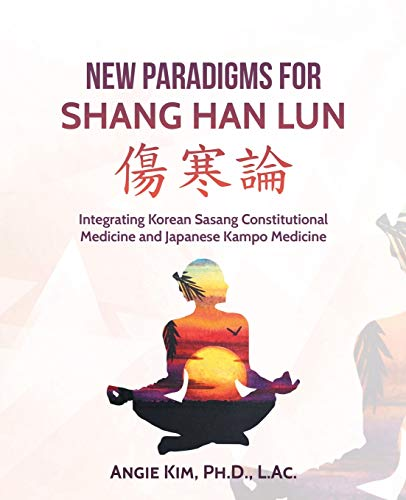 New Paradigms for Shang Han Lun: Integrating Korean Sasang Constitutional Medicine and Japanese Kampo Medicine von iUniverse