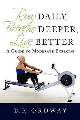 Row Daily, Breathe Deeper, Live Better: A Guide to Moderate Exercise von iUniverse
